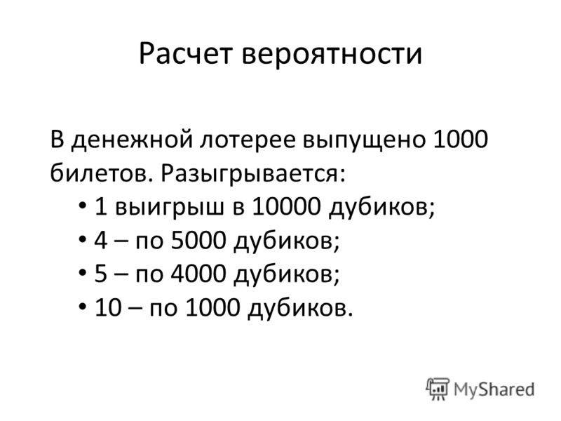 Расчет вероятности В денежной лотерее выпущено 1000 билетов. Разыгрывается: 1 выигрыш в 10000 дубиков; 4 – по 5000 дубиков; 5 – по 4000 дубиков; 10 – по 1000 дубиков.