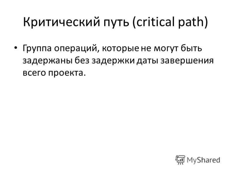 Критический путь (critical path) Группа операций, которые не могут быть задержаны без задержки даты завершения всего проекта.