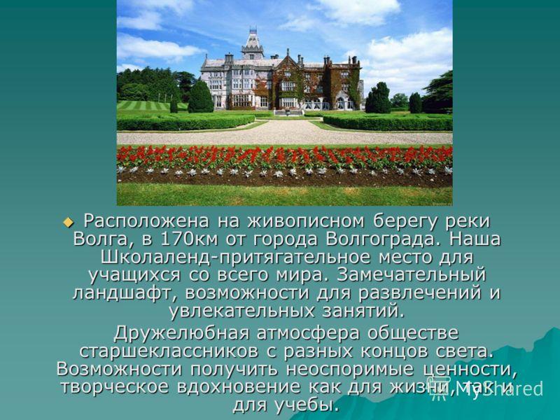 Расположена на живописном берегу реки Волга, в 170км от города Волгограда. Наша Школаленд-притягательное место для учащихся со всего мира. Замечательный ландшафт, возможности для развлечений и увлекательных занятий. Расположена на живописном берегу р