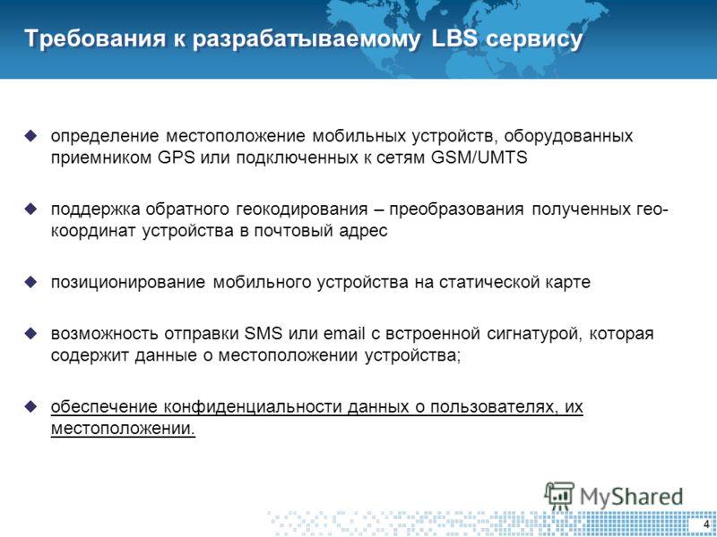 4 Требования к разрабатываемому LBS сервису определение местоположение мобильных устройств, оборудованных приемником GPS или подключенных к сетям GSM/UMTS поддержка обратного геокодирования – преобразования полученных гео- координат устройства в почт