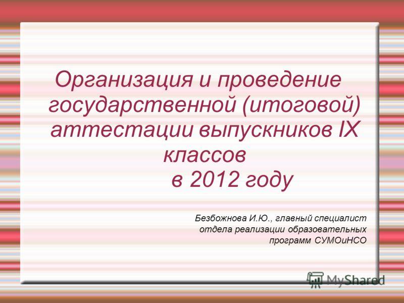 Организация и проведение государственной (итоговой) аттестации выпускников IX классов в 2012 году Безбожнова И.Ю., главный специалист отдела реализации образовательных программ СУМОиНСО
