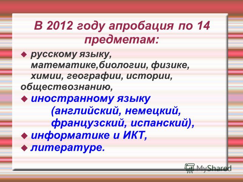 В 2012 году апробация по 14 предметам: русскому языку, математике,биологии, физике, химии, географии, истории, обществознанию, иностранному языку (английский, немецкий, французский, испанский), информатике и ИКТ, литературе.