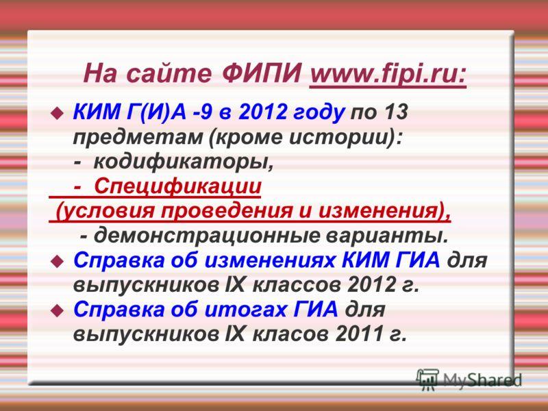 На сайте ФИПИ www.fipi.ru: КИМ Г(И)А -9 в 2012 году по 13 предметам (кроме истории): - кодификаторы, - Спецификации (условия проведения и изменения), - демонстрационные варианты. Справка об изменениях КИМ ГИА для выпускников IX классов 2012 г. Справк