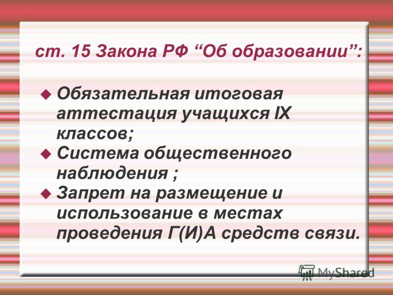 ст. 15 Закона РФ Об образовании: Обязательная итоговая аттестация учащихся IX классов; Система общественного наблюдения ; Запрет на размещение и использование в местах проведения Г(И)А средств связи.