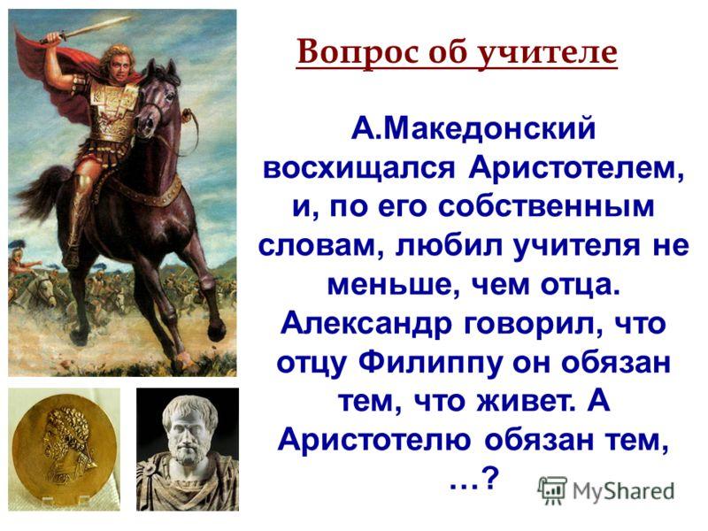 А.Македонский восхищался Аристотелем, и, по его собственным словам, любил учителя не меньше, чем отца. Александр говорил, что отцу Филиппу он обязан тем, что живет. А Аристотелю обязан тем, …? Вопрос об учителе