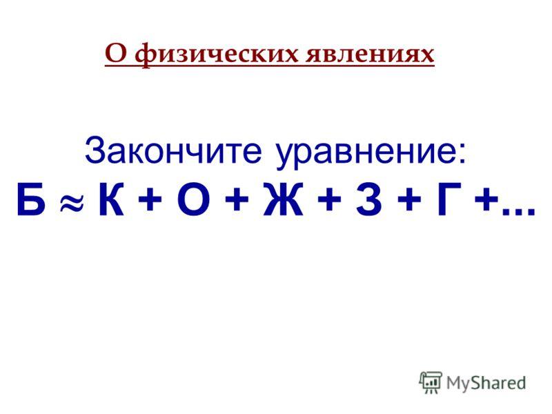 Закончите уравнение: Б К + О + Ж + З + Г +... О физических явлениях