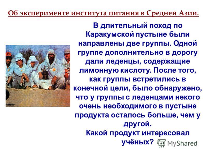 В длительный поход по Каракумской пустыне были направлены две группы. Одной группе дополнительно в дорогу дали леденцы, содержащие лимонную кислоту. После того, как группы встретились в конечной цели, было обнаружено, что у группы с леденцами некого