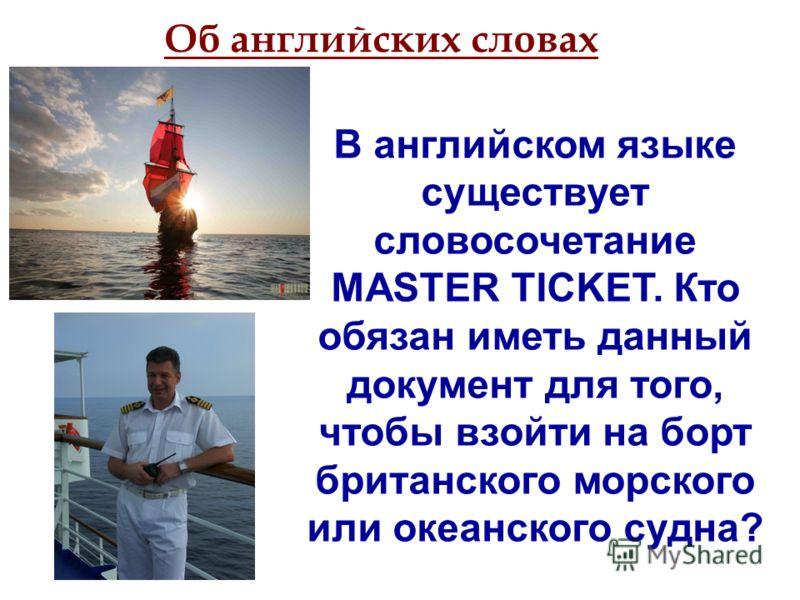 В английском языке существует словосочетание MASTER TICKET. Кто обязан иметь данный документ для того, чтобы взойти на борт британского морского или океанского судна? Об английских словах