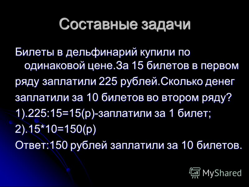 Составные задачи Билеты в дельфинарий купили по одинаковой цене.За 15 билетов в первом ряду заплатили 225 рублей.Сколько денег заплатили за 10 билетов во втором ряду? 1).225:15=15(р)-заплатили за 1 билет; 2).15*10=150(р) Ответ:150 рублей заплатили за