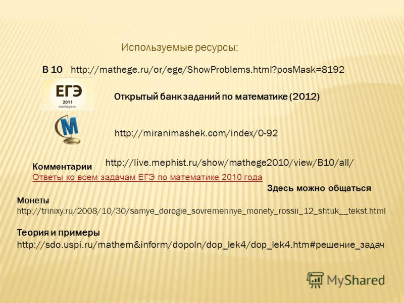 Используемые ресурсы: В 10 http://miranimashek.com/index/0-92 http://mathege.ru/or/ege/ShowProblems.html?posMask=8192 Открытый банк заданий по математике (2012) http://live.mephist.ru/show/mathege2010/view/B10/all/ Комментарии Ответы ко всем задачам