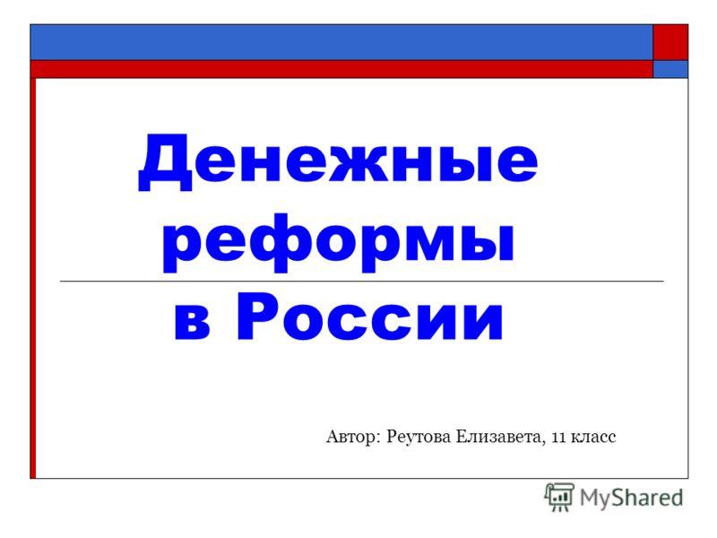 Денежные реформы в России Автор: Реутова Елизавета, 11 класс