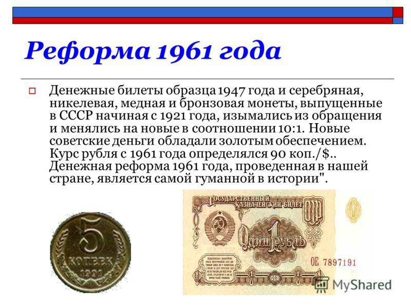 Реформа 1961 года Денежные билеты образца 1947 года и серебряная, никелевая, медная и бронзовая монеты, выпущенные в СССР начиная с 1921 года, изымались из обращения и менялись на новые в соотношении 10:1. Новые советские деньги обладали золотым обес