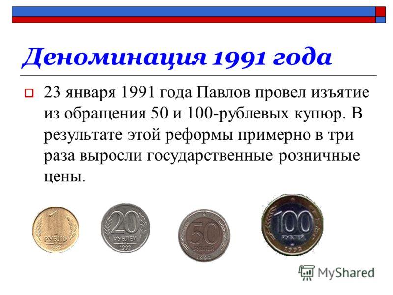 Деноминация 1991 года 23 января 1991 года Павлов провел изъятие из обращения 50 и 100-рублевых купюр. В результате этой реформы примерно в три раза выросли государственные розничные цены.