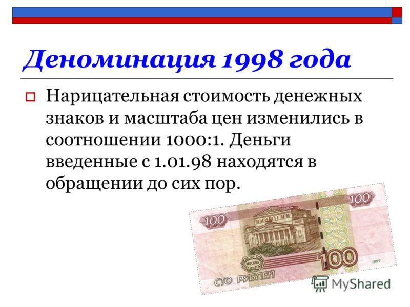 Деноминация 1998 года Нарицательная стоимость денежных знаков и масштаба цен изменились в соотношении 1000:1. Деньги введенные с 1.01.98 находятся в обращении до сих пор.