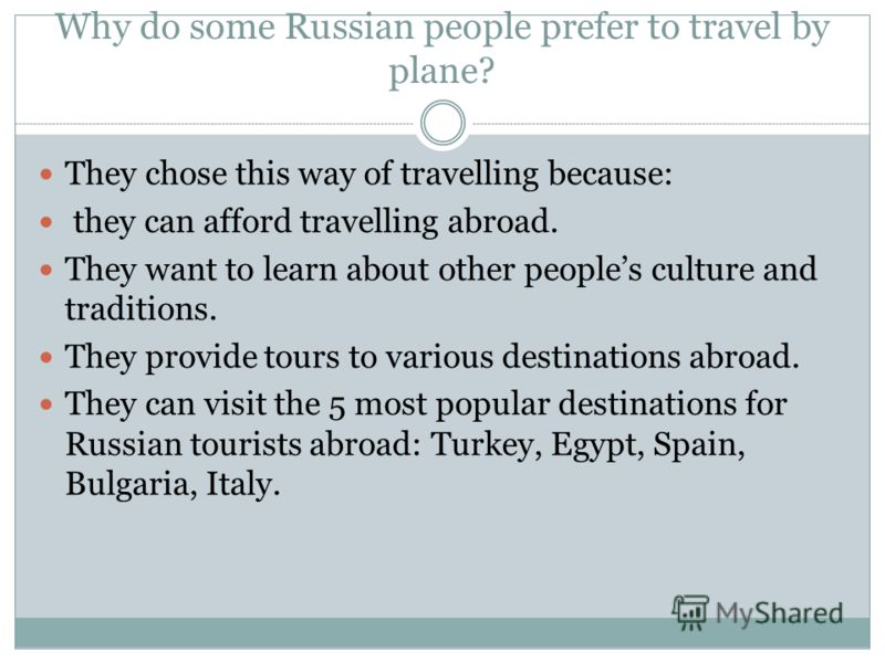 Why do some Russian people prefer to travel by plane? They chose this way of travelling because: they can afford travelling abroad. They want to learn about other peoples culture and traditions. They provide tours to various destinations abroad. They
