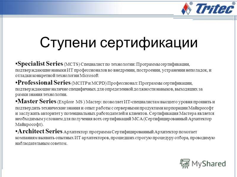 Ступени сертификации Specialist Series (MCTS) Специалист по технологии: Программы сертификации, подтверждающие навыки ИТ профессионалов во внедрении, построении, устранении неполадок, и отладки конкретной технологии Microsoft. Professional Series (MC