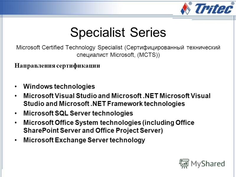 Specialist Series Microsoft Certified Technology Specialist (Сертифицированный технический специалист Microsoft, (MCTS)) Windows technologies Microsoft Visual Studio and Microsoft.NET Microsoft Visual Studio and Microsoft.NET Framework technologies M