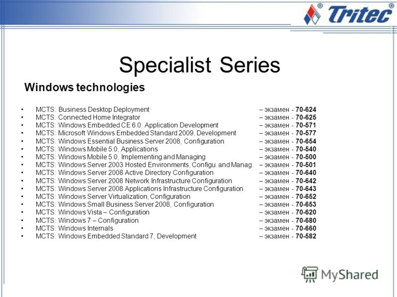 Specialist Series MCTS: Business Desktop Deployment – экзамен - 70-624 MCTS: Connected Home Integrator– экзамен - 70-625 MCTS: Windows Embedded CE 6.0: Application Development– экзамен - 70-571 MCTS: Microsoft Windows Embedded Standard 2009, Developm
