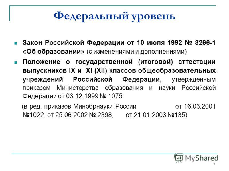 4 Федеральный уровень Закон Российской Федерации от 10 июля 1992 3266-1 «Об образовании» (с изменениями и дополнениями) Положение о государственной (итоговой) аттестации выпускников IX и XI (XII) классов общеобразовательных учреждений Российской Феде