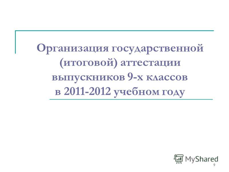 9 Организация государственной (итоговой) аттестации выпускников 9-х классов в 2011-2012 учебном году