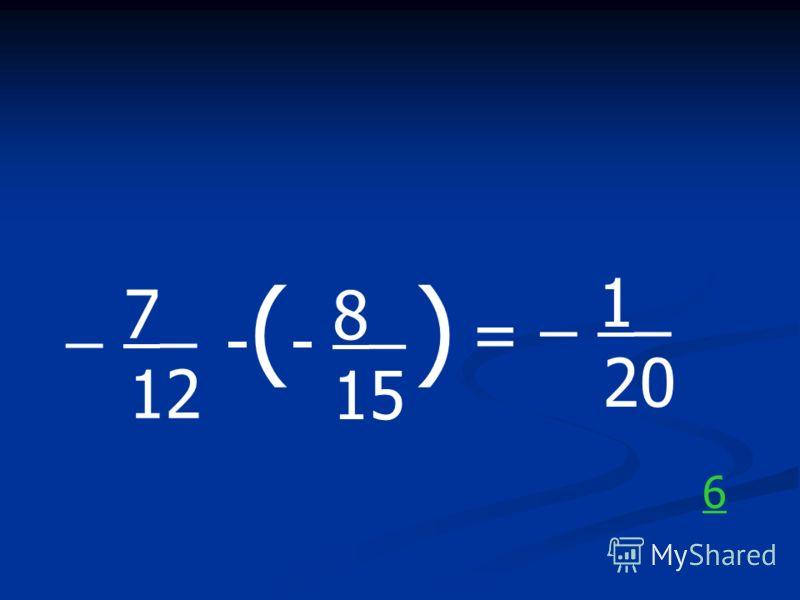 _ 7_ 12 -(--(- 8_ 15 ) = _ 1_ 20 6