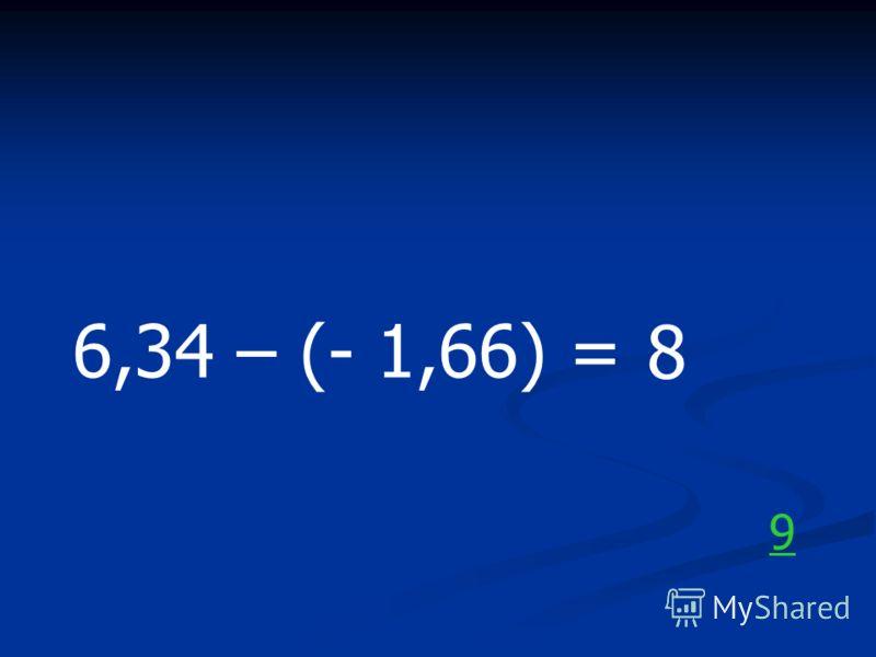 6,34 – (- 1,66) = 8 9
