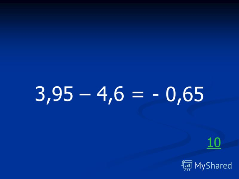 3,95 – 4,6 = - 0,65 10