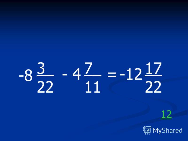 -8 3_ 22 - 4 7_ 11 =-12 17 22 12