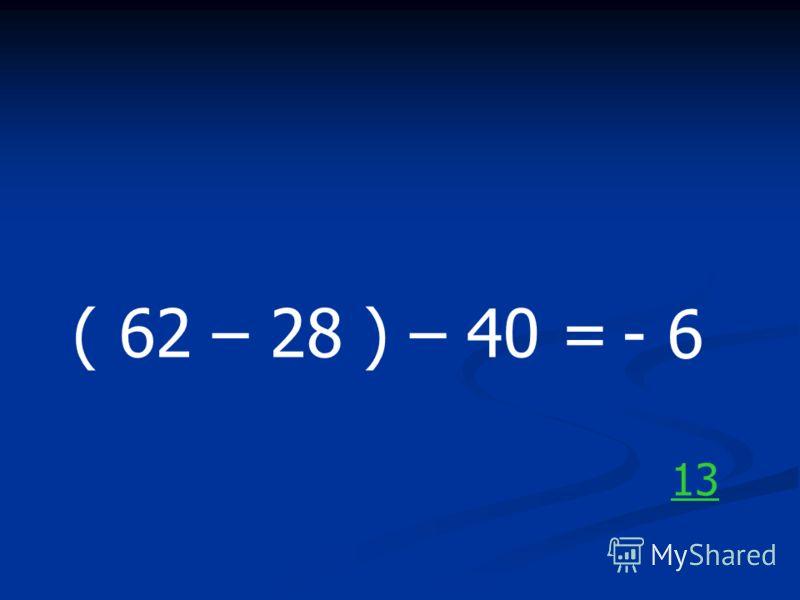 ( 62 – 28 ) – 40 = - 6 13