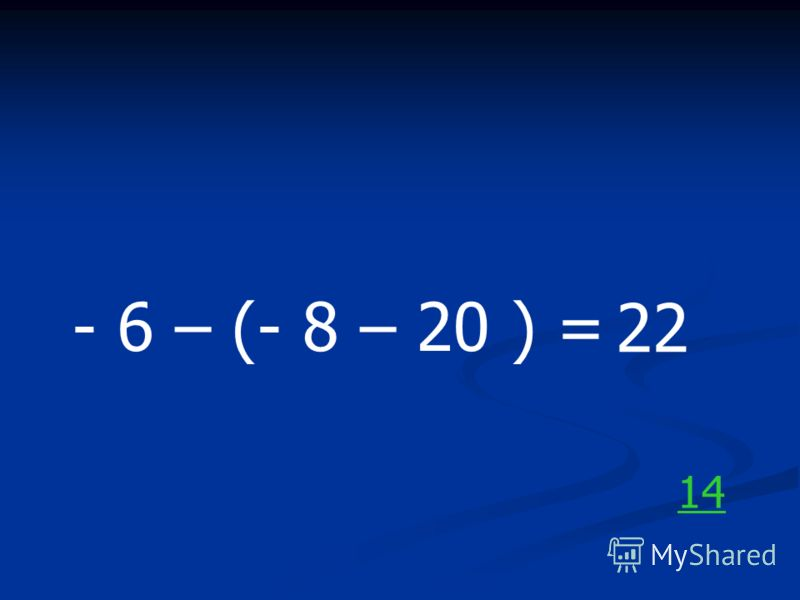 - 6 – (- 8 – 20 ) = 22 14