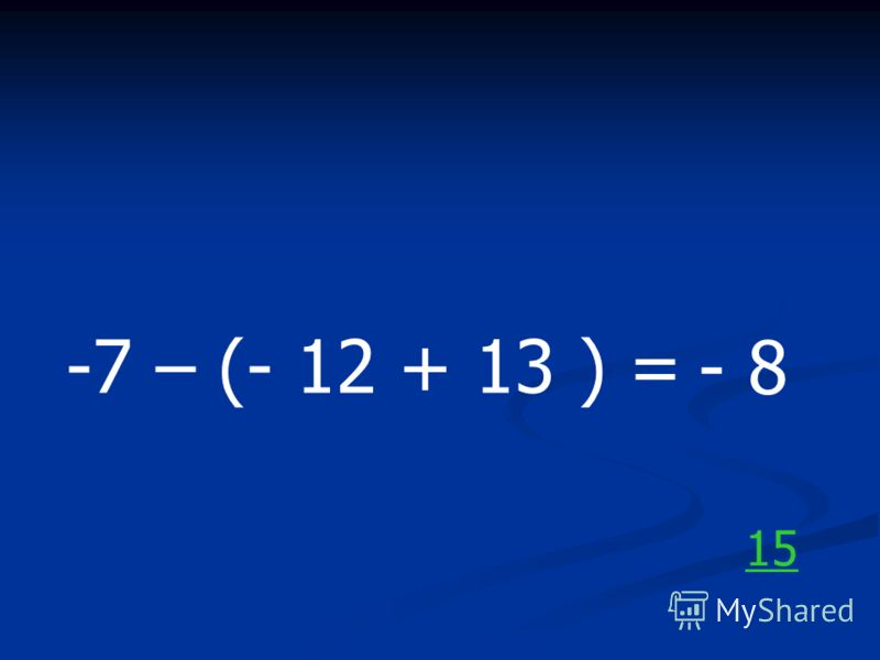 -7 – (- 12 + 13 ) = - 8 15