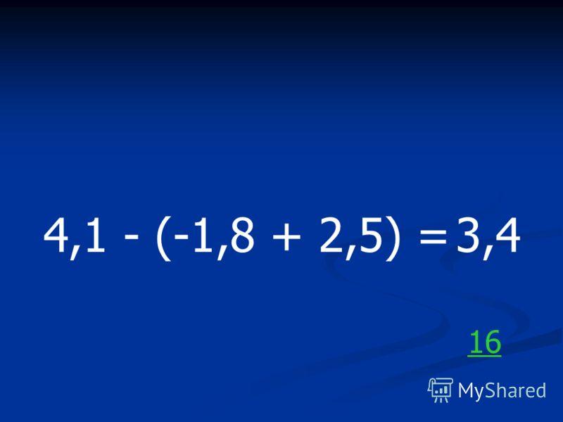 4,1 - (-1,8 + 2,5) =3,4 16