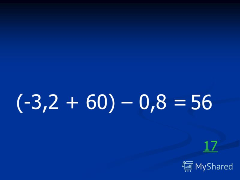 (-3,2 + 60) – 0,8 = 56 17