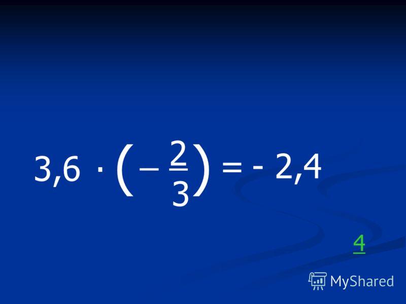 3,6. ( _ 2 3 ) =- 2,4 4