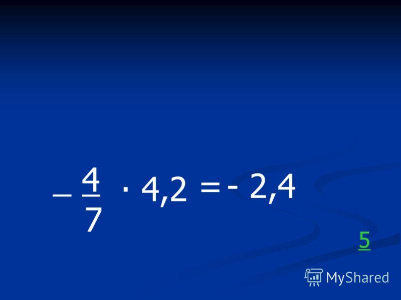 _ 4. 7 4,2 =- 2,4 5