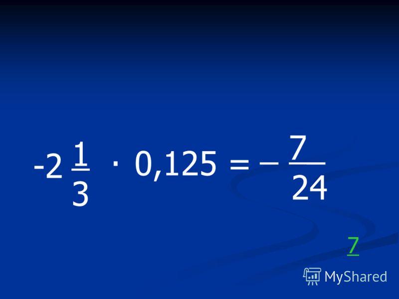 -2 1. 3 0,125 = _ 7_ 24 7