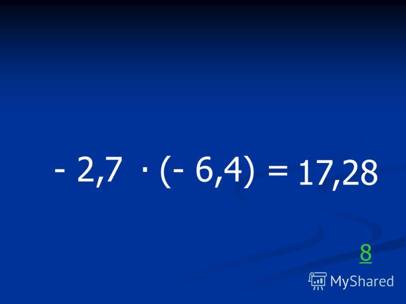 - 2,7. (- 6,4) = 17,28 8