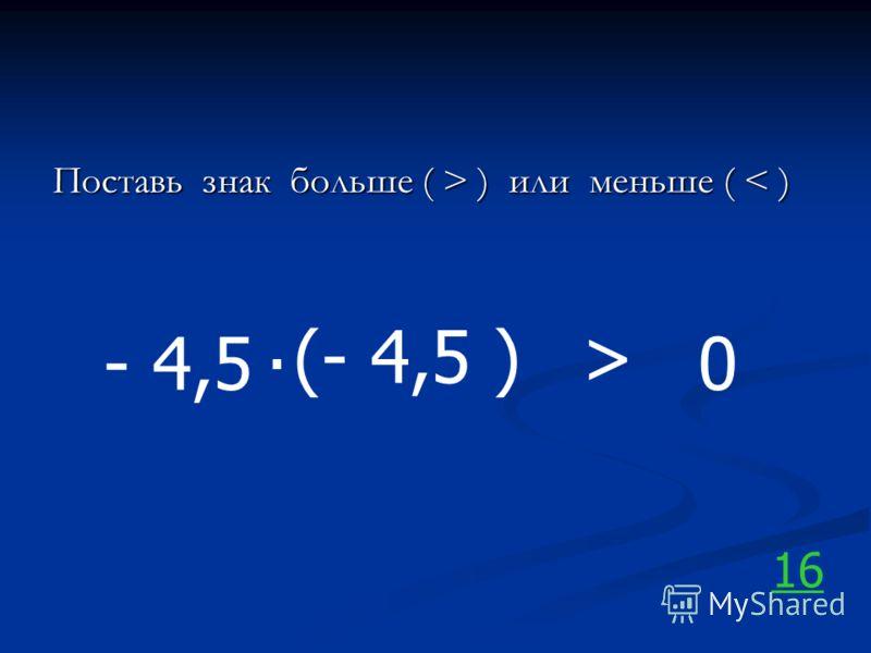 Поставь знак больше ( > ) или меньше ( ) или меньше ( < ) - 4,5. 0 16 (- 4,5 )>