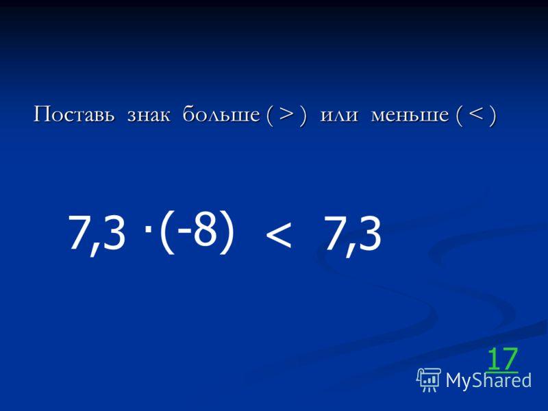Поставь знак больше ( > ) или меньше ( ) или меньше ( < ) 7,3. (-8) 7,3< 17