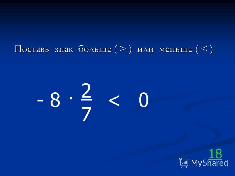 Поставь знак больше ( > ) или меньше ( ) или меньше ( < ) - 8. 2727 0< 18