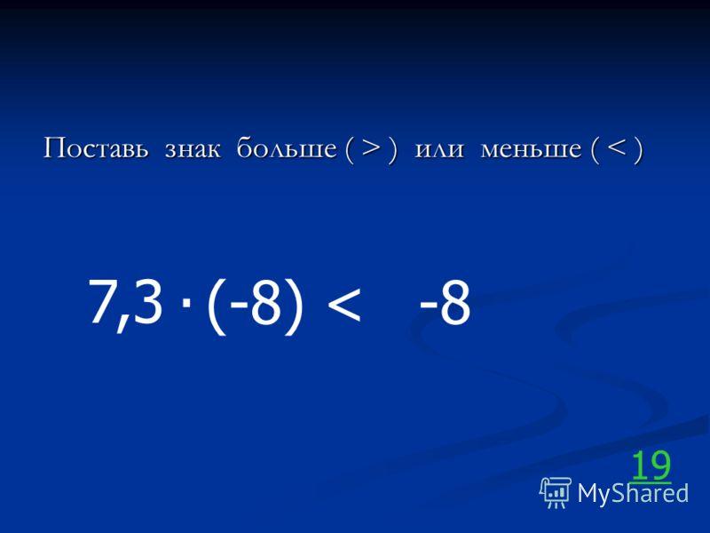 Поставь знак больше ( > ) или меньше ( ) или меньше ( < ) 7,3. (-8)-8< 19