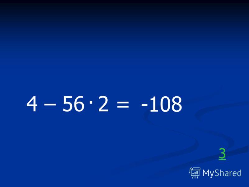 4 – 56 2 =. -108 3
