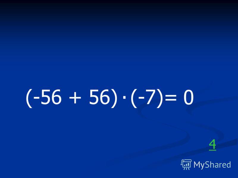 (-56 + 56) (-7)=. 0 4
