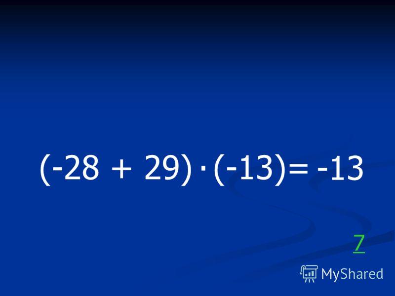 (-28 + 29) (-13)=. -13 7