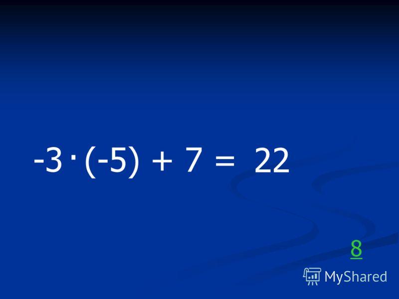 -3 (-5) + 7 =. 22 8