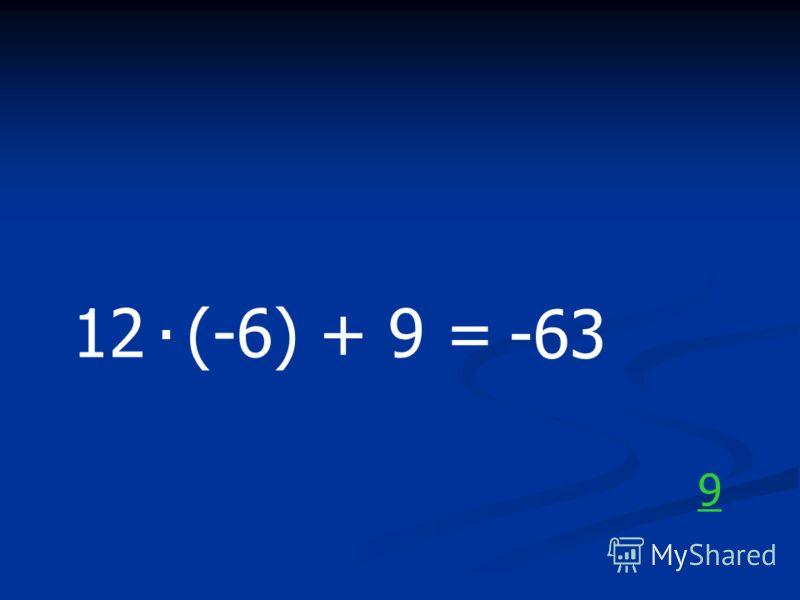 12 (-6) + 9 =. -63 9