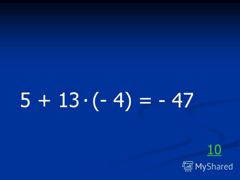 5 + 13 (- 4) =. - 47 10