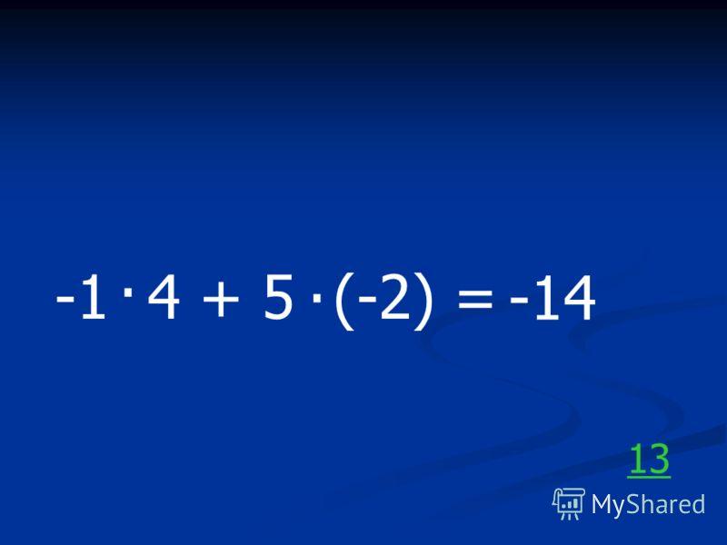 -1 4 + 5 (-2) =.. -14 13