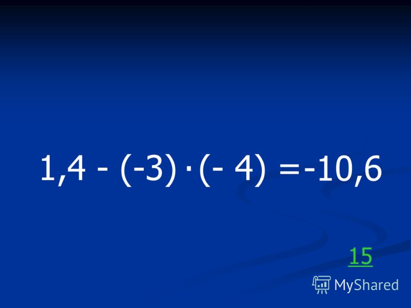 1,4 - (-3) (- 4) =. -10,6 15