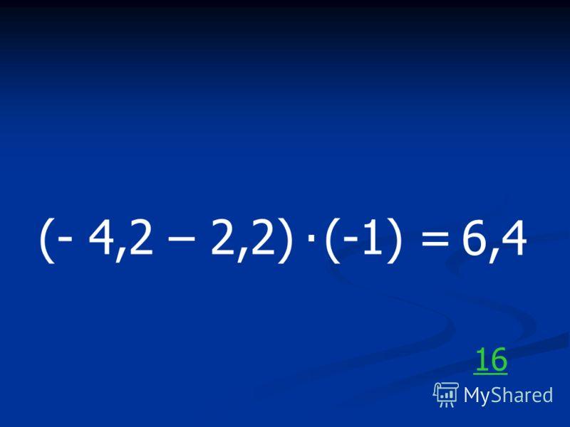 (- 4,2 – 2,2) (-1) =. 6,4 16
